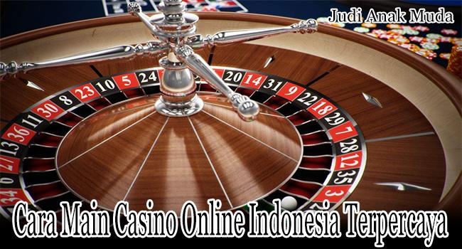 Cara Main Casino Online Indonesia Terpercaya Hingga Menang